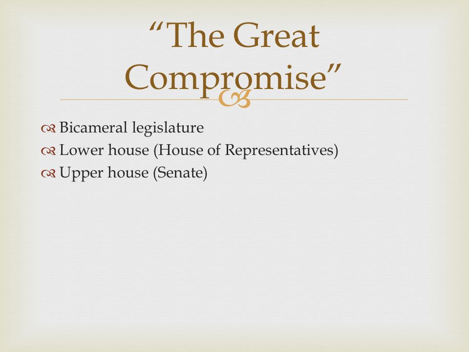   Bicameral legislature  Lower house (House of Representatives)  Upper house (Senate) The Great Compromise