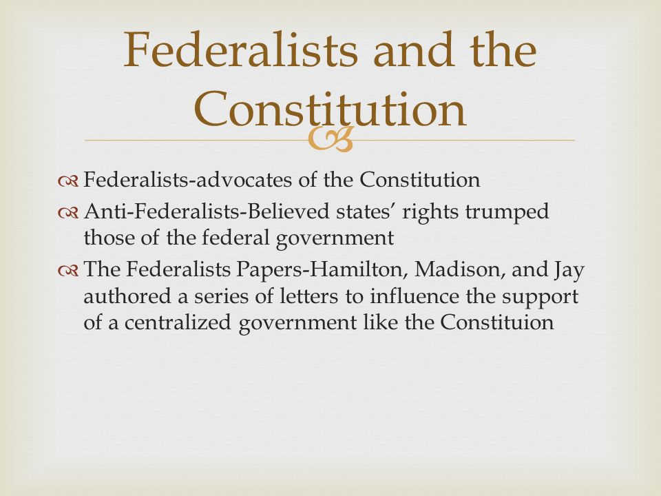   Federalists-advocates of the Constitution  Anti-Federalists-Believed states' rights trumped those of the federal government  The Federalists Papers-Hamilton, Madison, and Jay authored a series of letters to influence the support of a centralized government like the Constituion Federalists and the Constitution