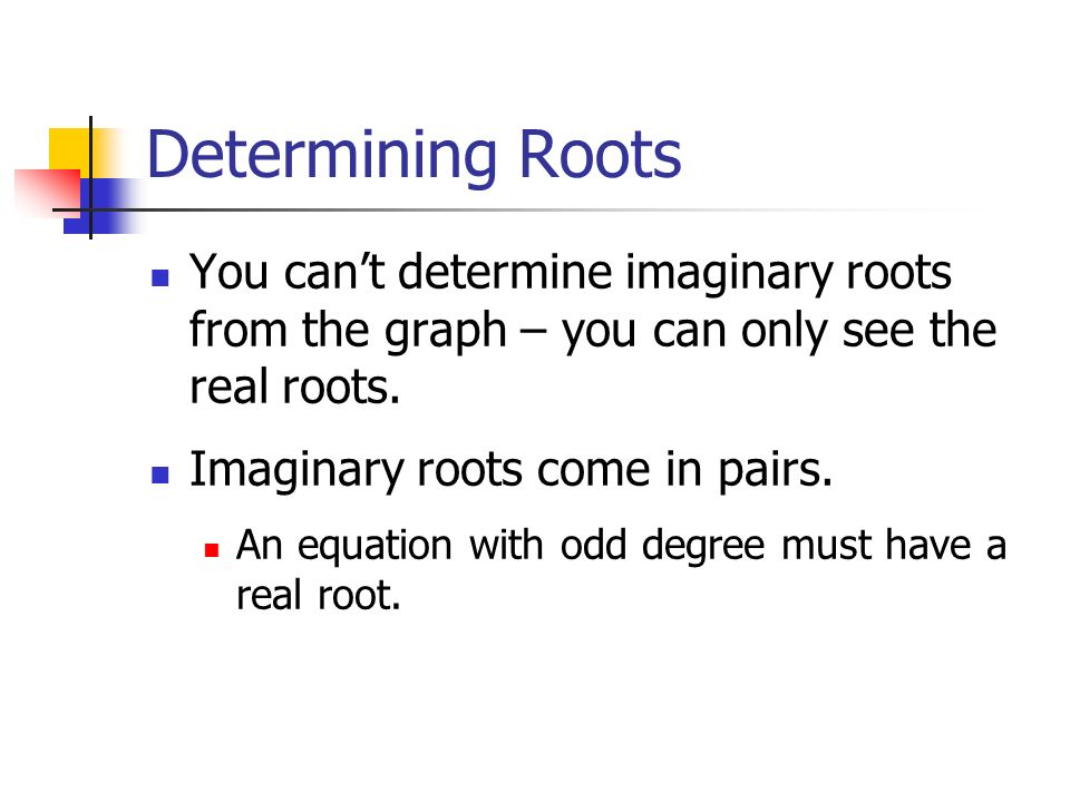 Determining Roots You can't determine imaginary roots from the graph – you can only see the real roots.