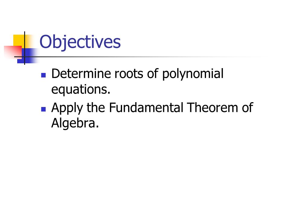 Objectives Determine roots of polynomial equations. Apply the Fundamental Theorem of Algebra.