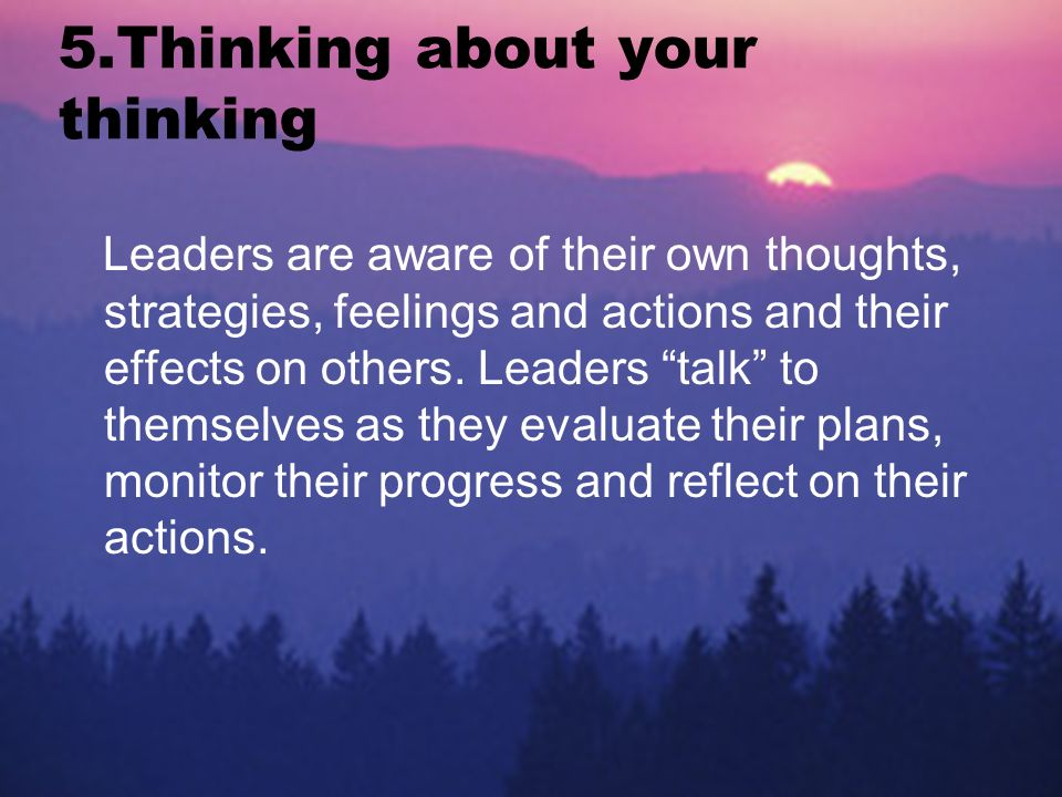 5.Thinking about your thinking Leaders are aware of their own thoughts, strategies, feelings and actions and their effects on others.