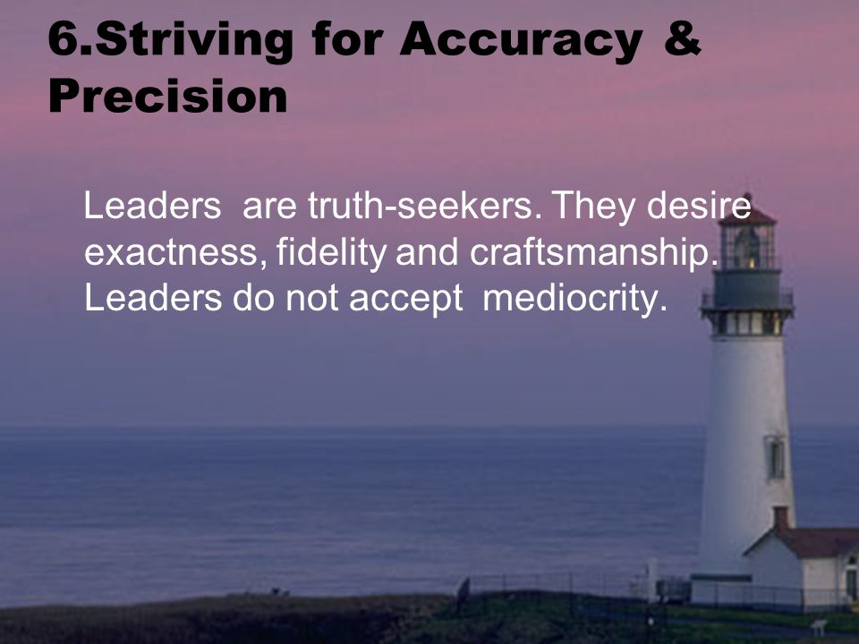 6.Striving for Accuracy & Precision Leaders are truth-seekers.