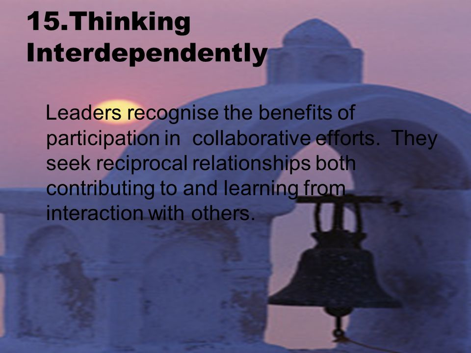 15.Thinking Interdependently Leaders recognise the benefits of participation in collaborative efforts.