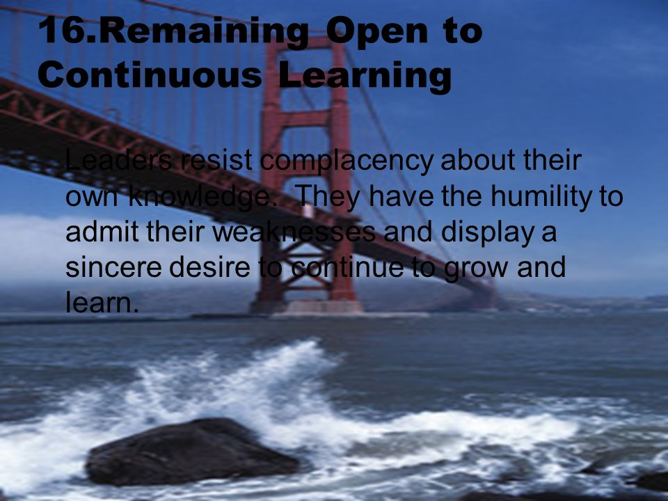 16.Remaining Open to Continuous Learning Leaders resist complacency about their own knowledge.