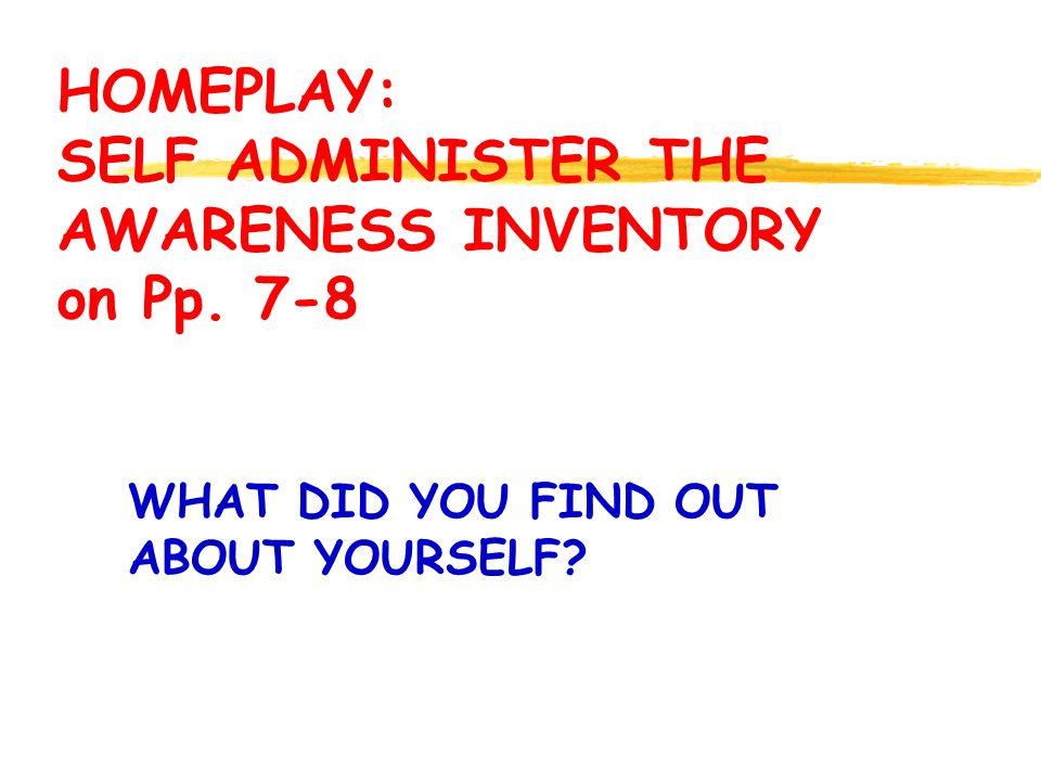 HOMEPLAY: SELF ADMINISTER THE AWARENESS INVENTORY on Pp. 7-8 WHAT DID YOU FIND OUT ABOUT YOURSELF