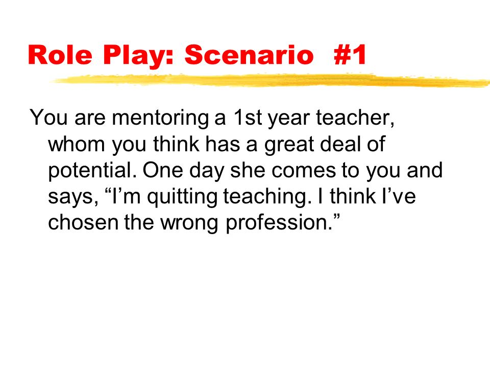 Role Play: Scenario #1 You are mentoring a 1st year teacher, whom you think has a great deal of potential.