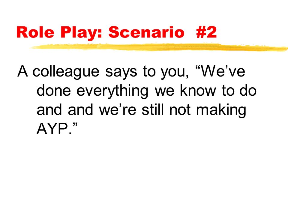 Role Play: Scenario #2 A colleague says to you, We've done everything we know to do and and we're still not making AYP.