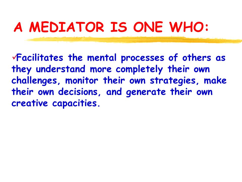 A MEDIATOR IS ONE WHO: Facilitates the mental processes of others as they understand more completely their own challenges, monitor their own strategies, make their own decisions, and generate their own creative capacities.