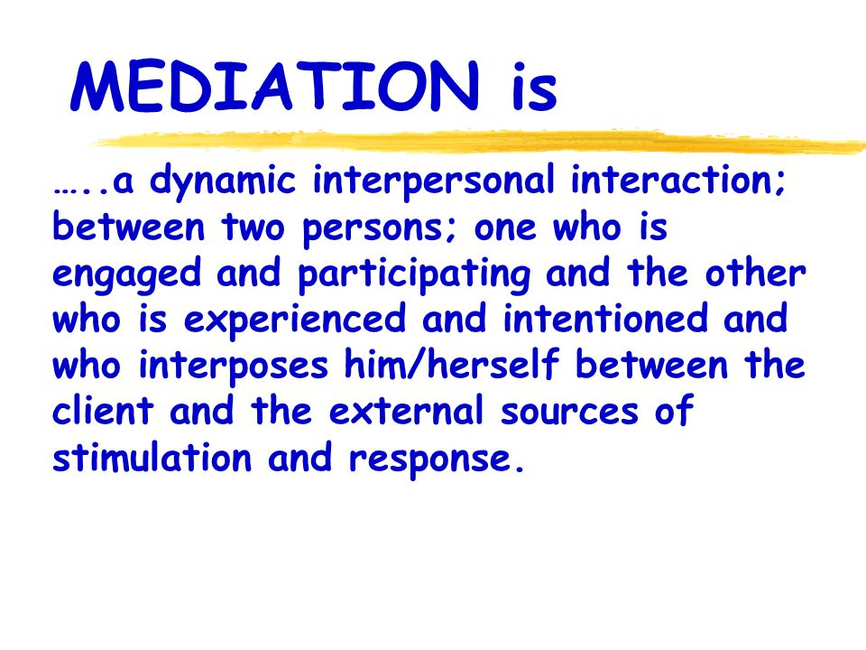 MEDIATION is …..a dynamic interpersonal interaction; between two persons; one who is engaged and participating and the other who is experienced and intentioned and who interposes him/herself between the client and the external sources of stimulation and response.