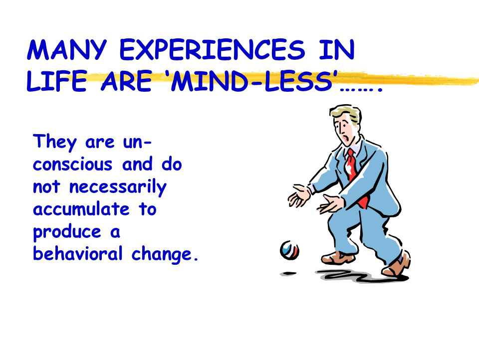 MANY EXPERIENCES IN LIFE ARE 'MIND-LESS'…….