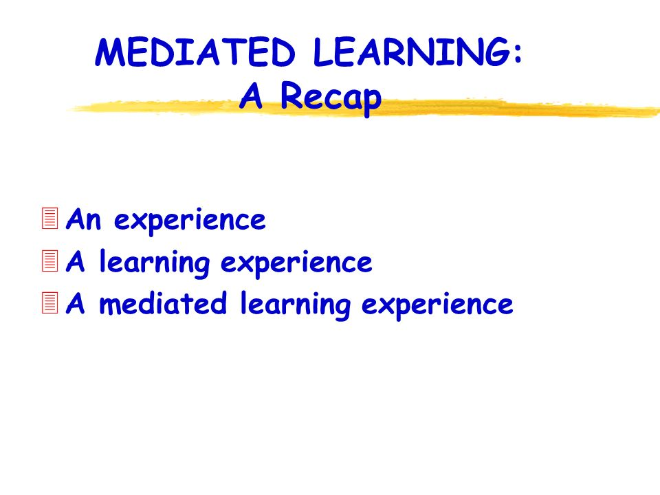 MEDIATED LEARNING: A Recap 3An experience 3A learning experience 3A mediated learning experience
