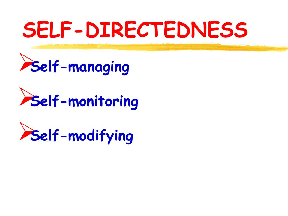 SELF-DIRECTEDNESS  Self-managing  Self-monitoring  Self-modifying