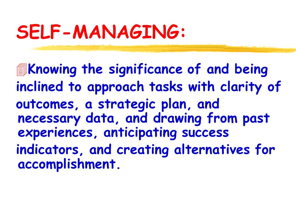 SELF-MANAGING: 4Knowing the significance of and being inclined to approach tasks with clarity of outcomes, a strategic plan, and necessary data, and drawing from past experiences, anticipating success indicators, and creating alternatives for accomplishment.