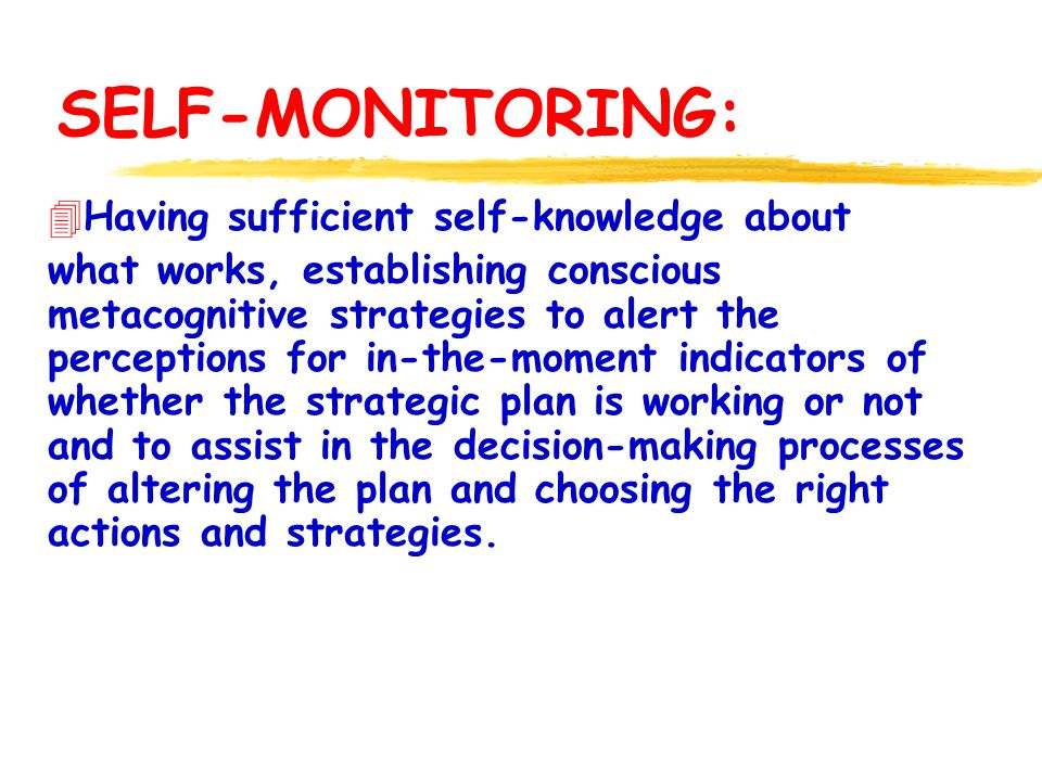 SELF-MONITORING: 4Having sufficient self-knowledge about what works, establishing conscious metacognitive strategies to alert the perceptions for in-the-moment indicators of whether the strategic plan is working or not and to assist in the decision-making processes of altering the plan and choosing the right actions and strategies.