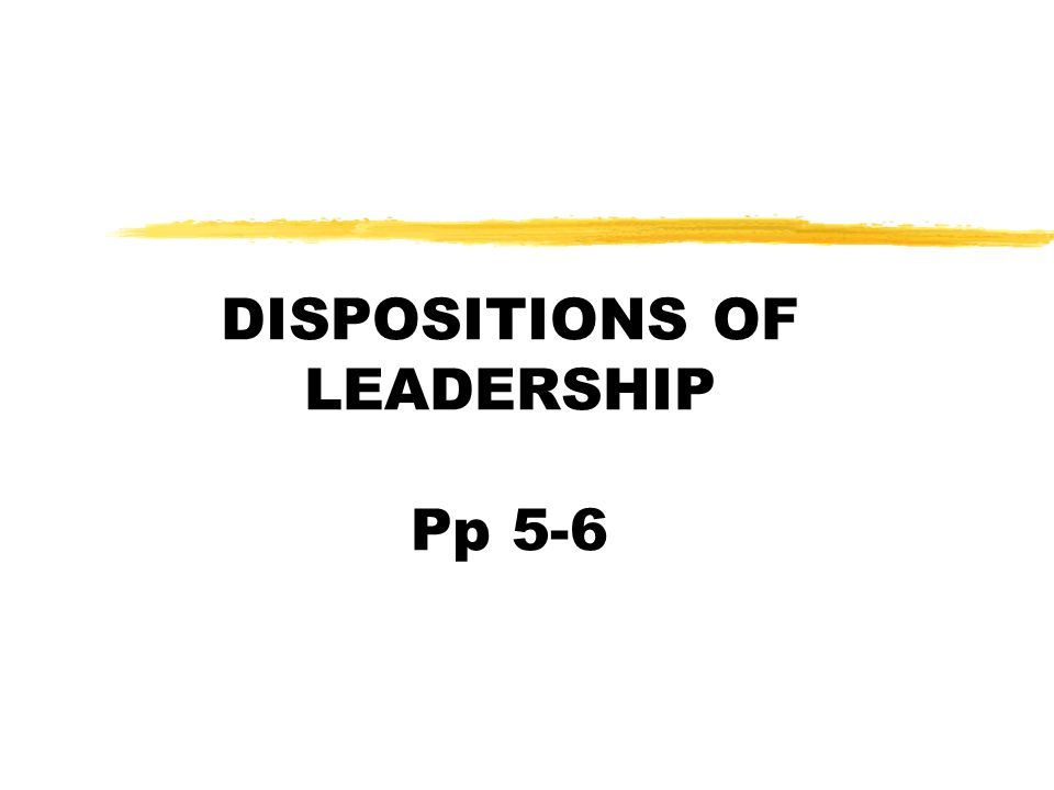 DISPOSITIONS OF LEADERSHIP Pp 5-6