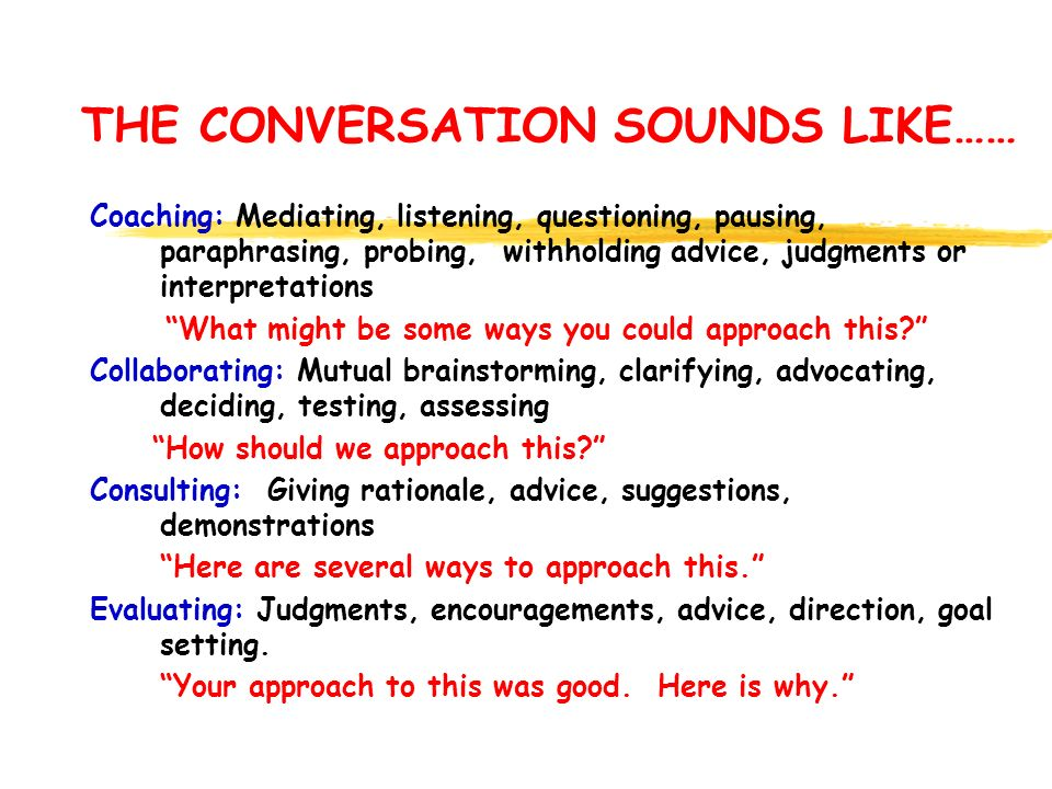 THE CONVERSATION SOUNDS LIKE…… Coaching: Mediating, listening, questioning, pausing, paraphrasing, probing, withholding advice, judgments or interpretations What might be some ways you could approach this Collaborating: Mutual brainstorming, clarifying, advocating, deciding, testing, assessing How should we approach this Consulting: Giving rationale, advice, suggestions, demonstrations Here are several ways to approach this. Evaluating: Judgments, encouragements, advice, direction, goal setting.