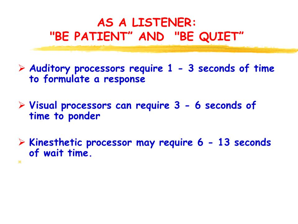 AS A LISTENER: BE PATIENT AND BE QUIET  Auditory processors require 1 - 3 seconds of time to formulate a response  Visual processors can require 3 - 6 seconds of time to ponder  Kinesthetic processor may require 6 - 13 seconds of wait time.