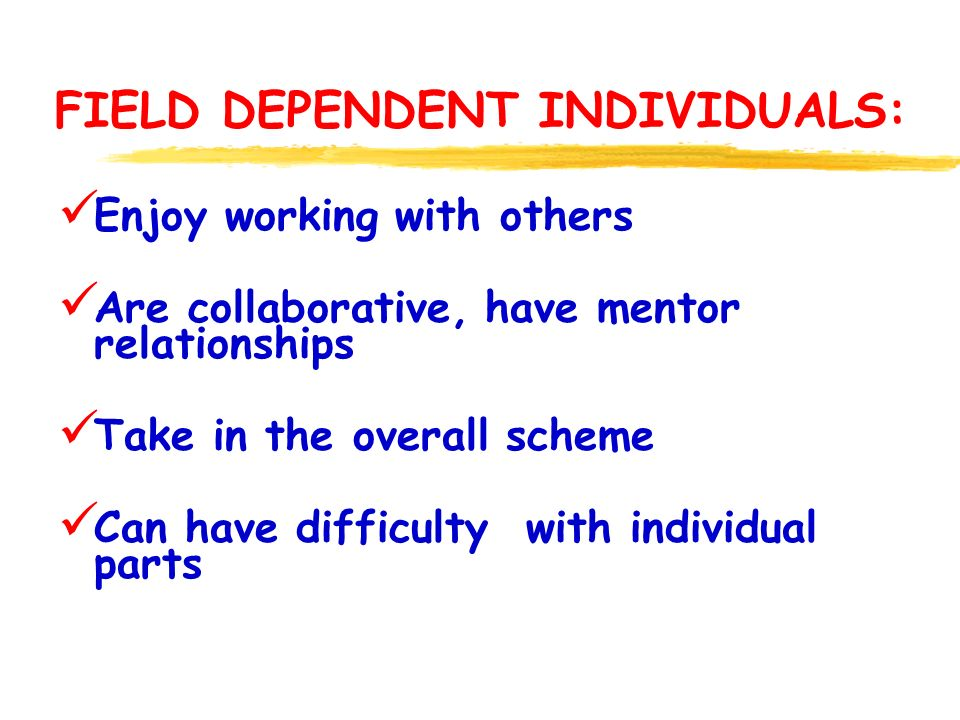 FIELD DEPENDENT INDIVIDUALS: Enjoy working with others Are collaborative, have mentor relationships Take in the overall scheme Can have difficulty with individual parts