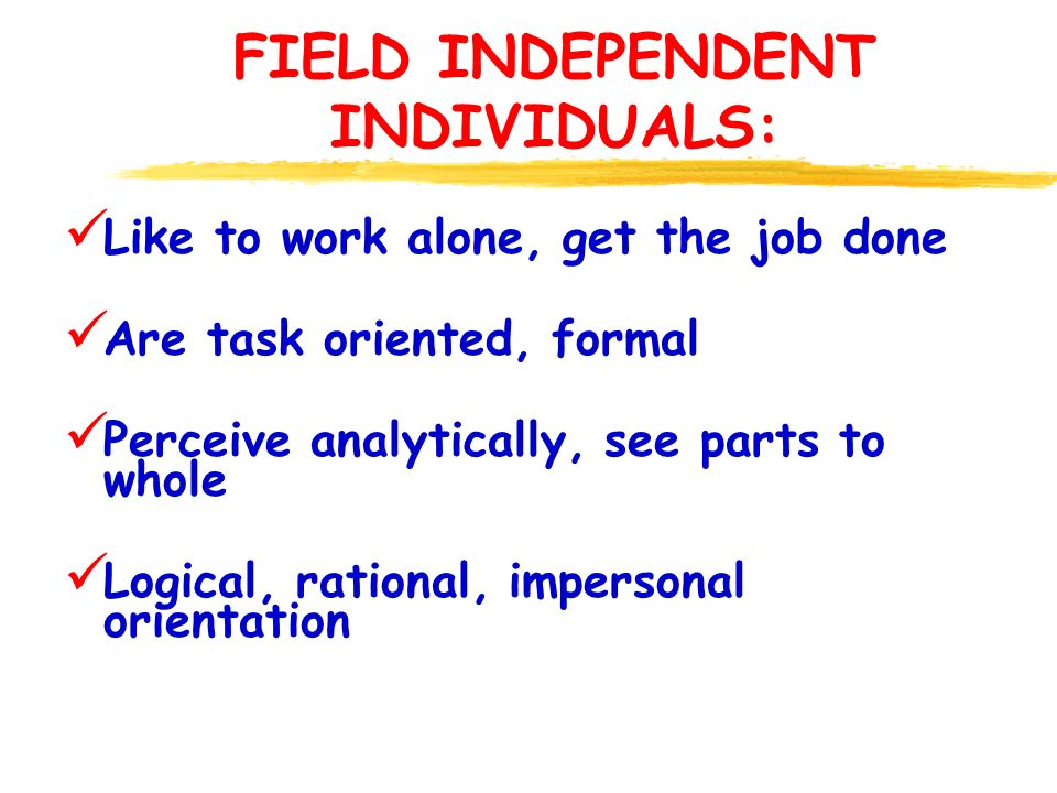 FIELD INDEPENDENT INDIVIDUALS: Like to work alone, get the job done Are task oriented, formal Perceive analytically, see parts to whole Logical, rational, impersonal orientation