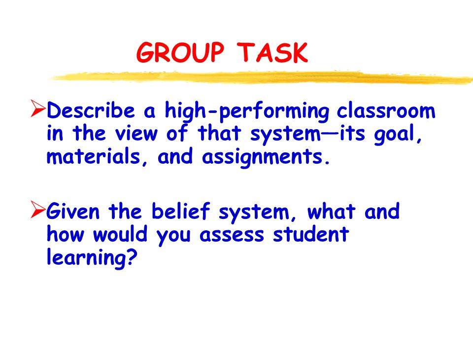 GROUP TASK  Describe a high-performing classroom in the view of that system—its goal, materials, and assignments.
