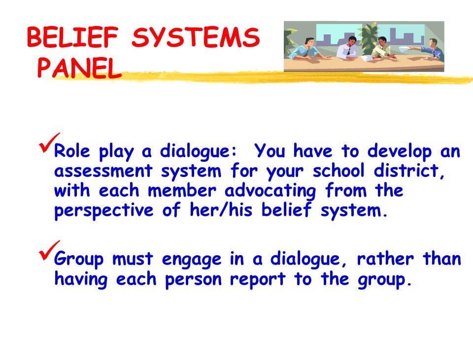 BELIEF SYSTEMS PANEL Role play a dialogue: You have to develop an assessment system for your school district, with each member advocating from the perspective of her/his belief system.