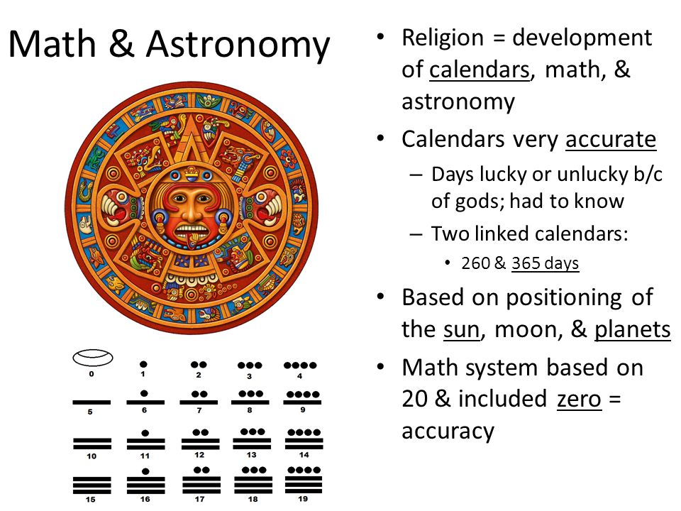 Math & Astronomy Religion = development of calendars, math, & astronomy Calendars very accurate – Days lucky or unlucky b/c of gods; had to know – Two linked calendars: 260 & 365 days Based on positioning of the sun, moon, & planets Math system based on 20 & included zero = accuracy