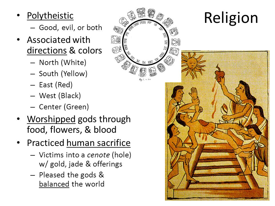 Religion Polytheistic – Good, evil, or both Associated with directions & colors – North (White) – South (Yellow) – East (Red) – West (Black) – Center (Green) Worshipped gods through food, flowers, & blood Practiced human sacrifice – Victims into a cenote (hole) w/ gold, jade & offerings – Pleased the gods & balanced the world