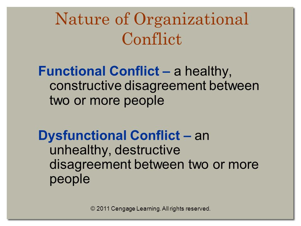 Nature of Organizational Conflict Functional Conflict – a healthy, constructive disagreement between two or more people Dysfunctional Conflict – an unhealthy, destructive disagreement between two or more people