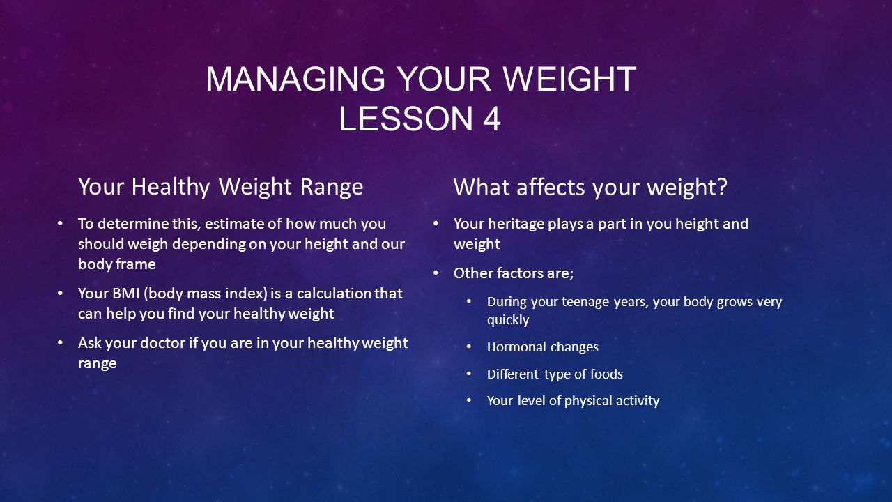 MANAGING YOUR WEIGHT LESSON 4 Your Healthy Weight Range To determine this, estimate of how much you should weigh depending on your height and our body frame Your BMI (body mass index) is a calculation that can help you find your healthy weight Ask your doctor if you are in your healthy weight range What affects your weight.