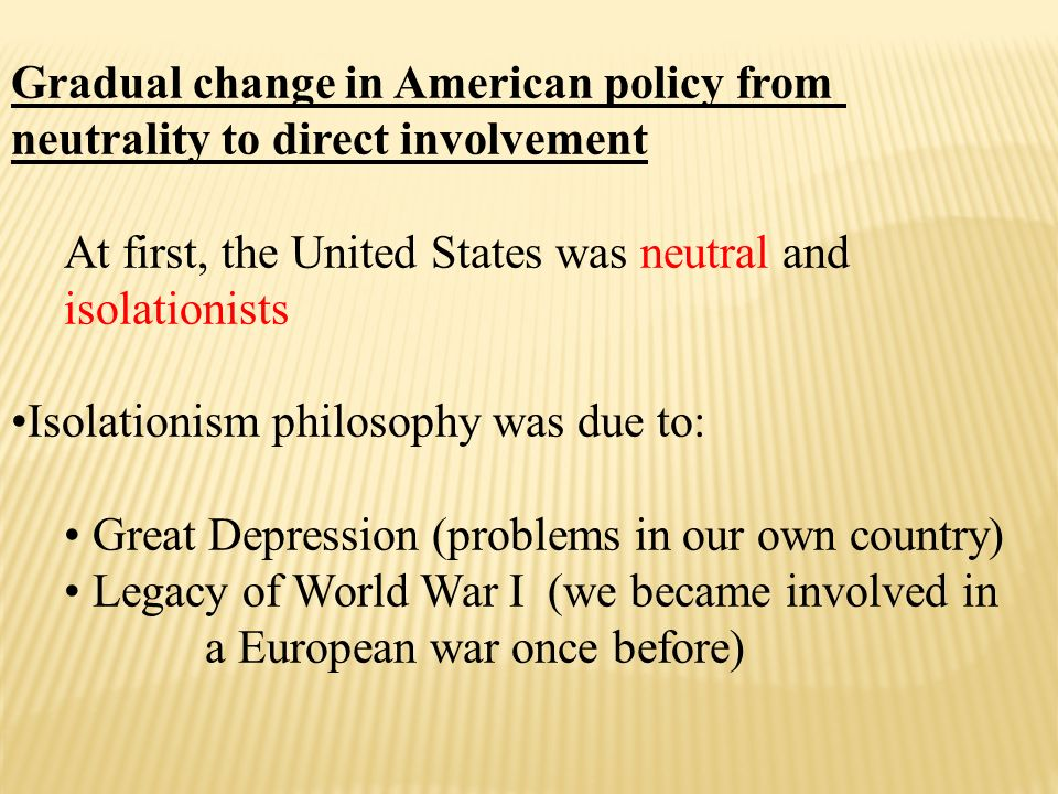 Gradual change in American policy from neutrality to direct involvement At first, the United States was neutral and isolationists Isolationism philosophy was due to: Great Depression (problems in our own country) Legacy of World War I (we became involved in a European war once before)
