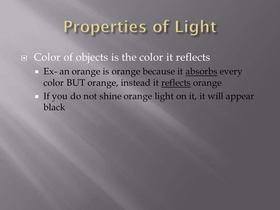  Color of objects is the color it reflects  Ex- an orange is orange because it absorbs every color BUT orange, instead it reflects orange  If you do not shine orange light on it, it will appear black