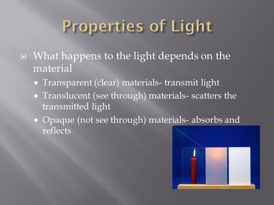  What happens to the light depends on the material  Transparent (clear) materials- transmit light  Translucent (see through) materials- scatters the transmitted light  Opaque (not see through) materials- absorbs and reflects