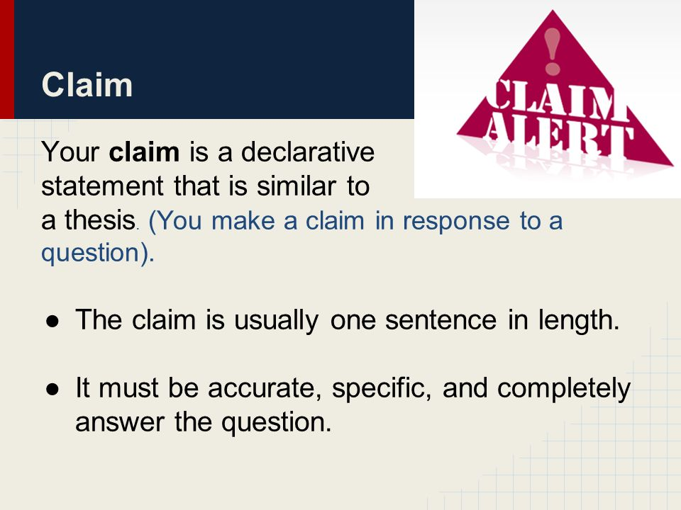 Claim Your claim is a declarative statement that is similar to a thesis.