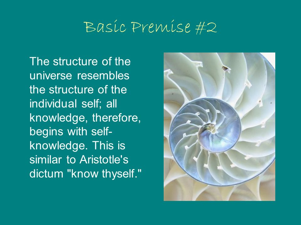 Basic Premise #2 The structure of the universe resembles the structure of the individual self; all knowledge, therefore, begins with self- knowledge.