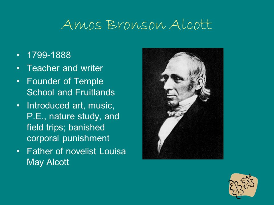 Amos Bronson Alcott Teacher and writer Founder of Temple School and Fruitlands Introduced art, music, P.E., nature study, and field trips; banished corporal punishment Father of novelist Louisa May Alcott