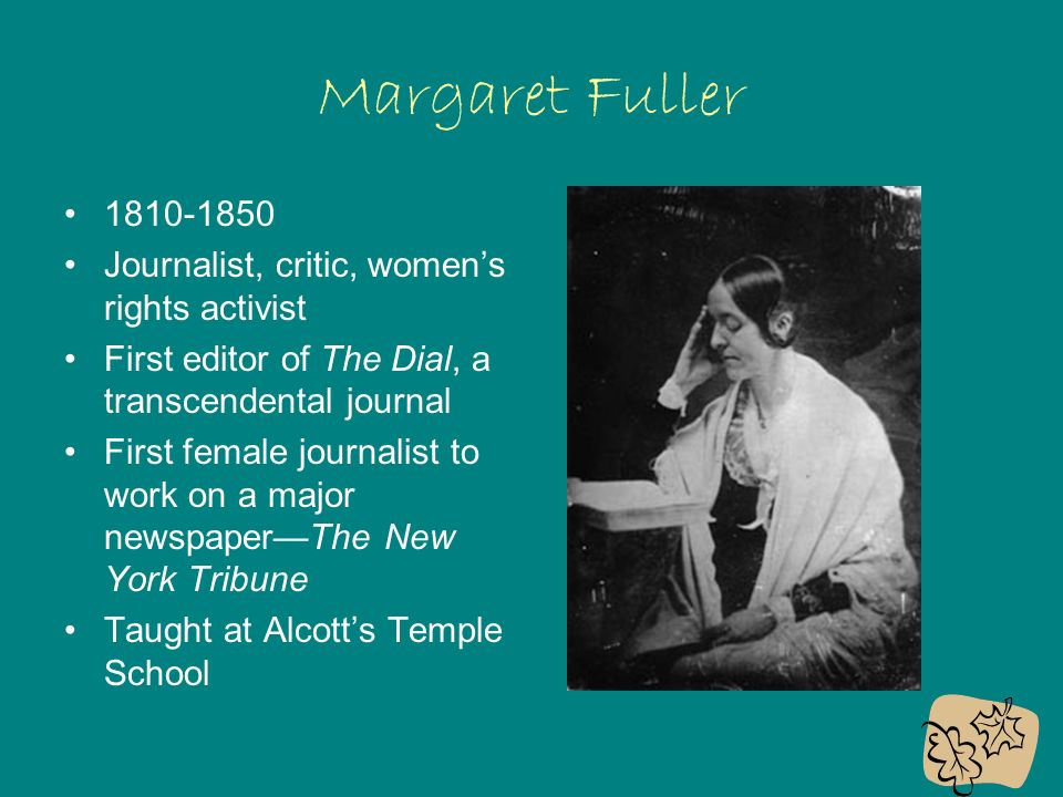Margaret Fuller Journalist, critic, women's rights activist First editor of The Dial, a transcendental journal First female journalist to work on a major newspaper—The New York Tribune Taught at Alcott's Temple School