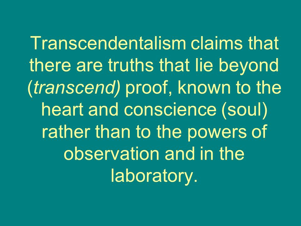 Transcendentalism claims that there are truths that lie beyond (transcend) proof, known to the heart and conscience (soul) rather than to the powers of observation and in the laboratory.