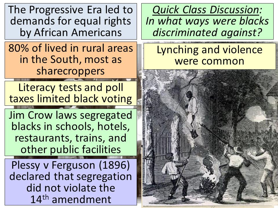 The Progressive Era led to demands for equal rights by African Americans Quick Class Discussion: In what ways were blacks discriminated against.