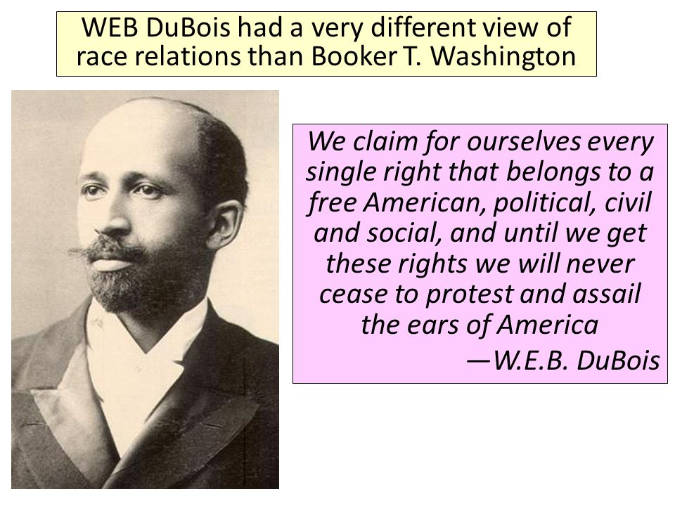 WEB DuBois had a very different view of race relations than Booker T.