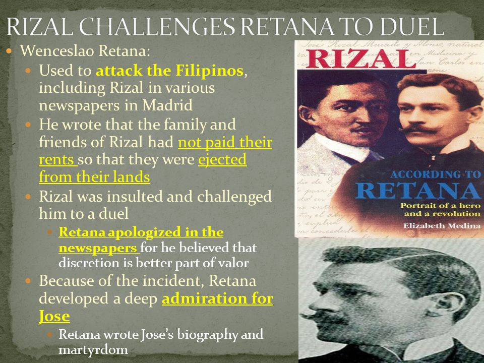 Wenceslao Retana: Used to attack the Filipinos, including Rizal in various newspapers in Madrid He wrote that the family and friends of Rizal had not paid their rents so that they were ejected from their lands Rizal was insulted and challenged him to a duel Retana apologized in the newspapers for he believed that discretion is better part of valor Because of the incident, Retana developed a deep admiration for Jose Retana wrote Jose's biography and martyrdom