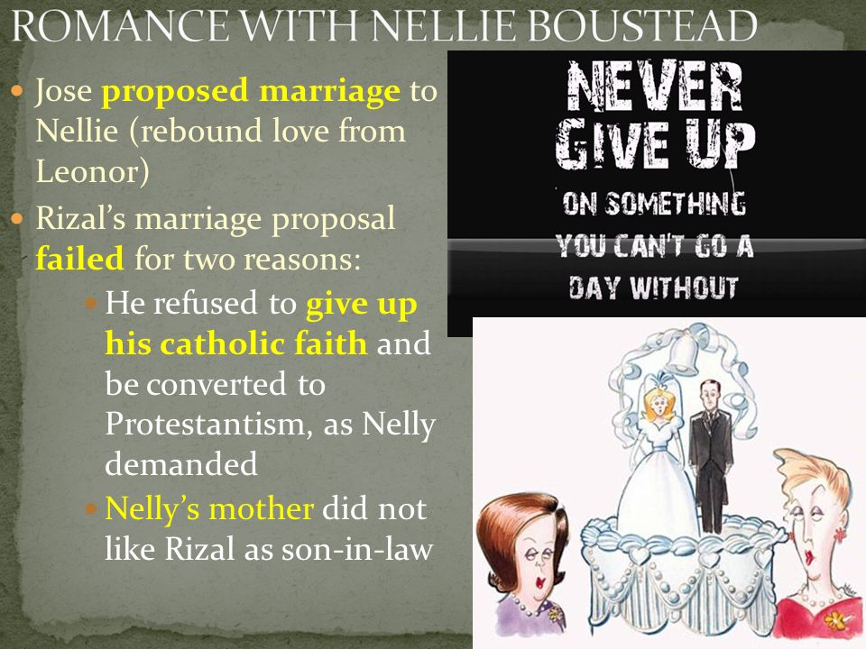 Jose proposed marriage to Nellie (rebound love from Leonor) Rizal's marriage proposal failed for two reasons: He refused to give up his catholic faith and be converted to Protestantism, as Nelly demanded Nelly's mother did not like Rizal as son-in-law