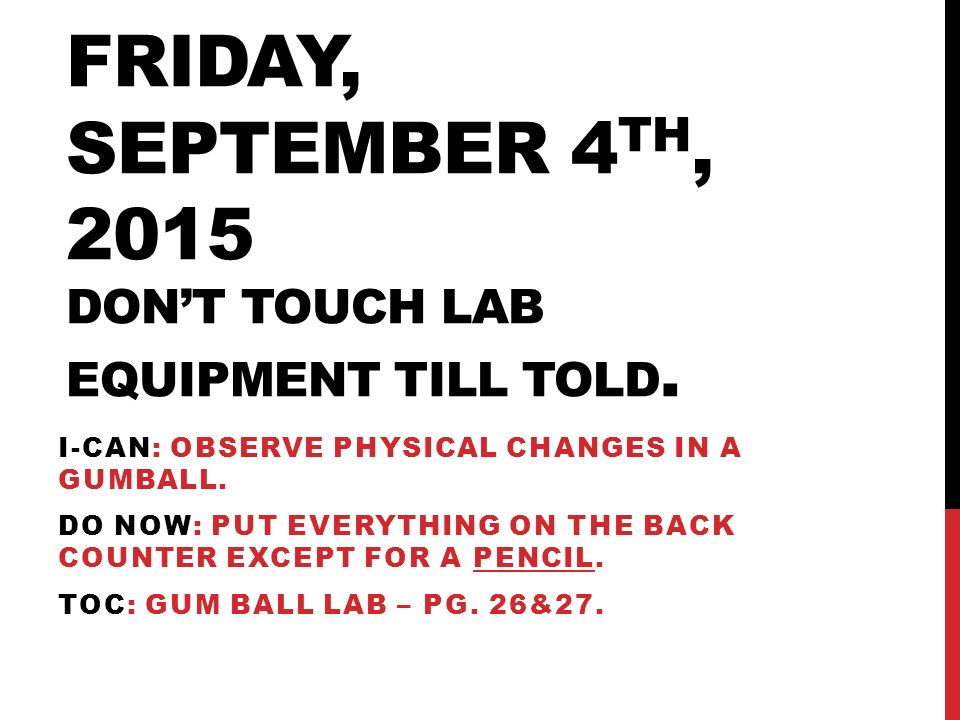 FRIDAY, SEPTEMBER 4 TH, 2015 DON'T TOUCH LAB EQUIPMENT TILL TOLD.
