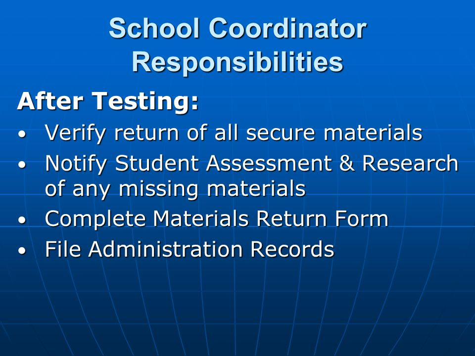 School Coordinator Responsibilities After Testing: Verify return of all secure materials Verify return of all secure materials Notify Student Assessment & Research of any missing materials Notify Student Assessment & Research of any missing materials Complete Materials Return Form Complete Materials Return Form File Administration Records File Administration Records