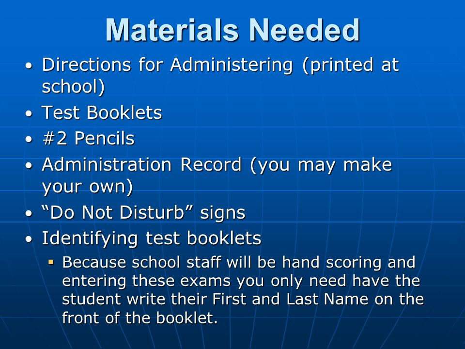 Materials Needed Directions for Administering (printed at school) Directions for Administering (printed at school) Test Booklets Test Booklets #2 Pencils #2 Pencils Administration Record (you may make your own) Administration Record (you may make your own) Do Not Disturb signs Do Not Disturb signs Identifying test booklets Identifying test booklets  Because school staff will be hand scoring and entering these exams you only need have the student write their First and Last Name on the front of the booklet.