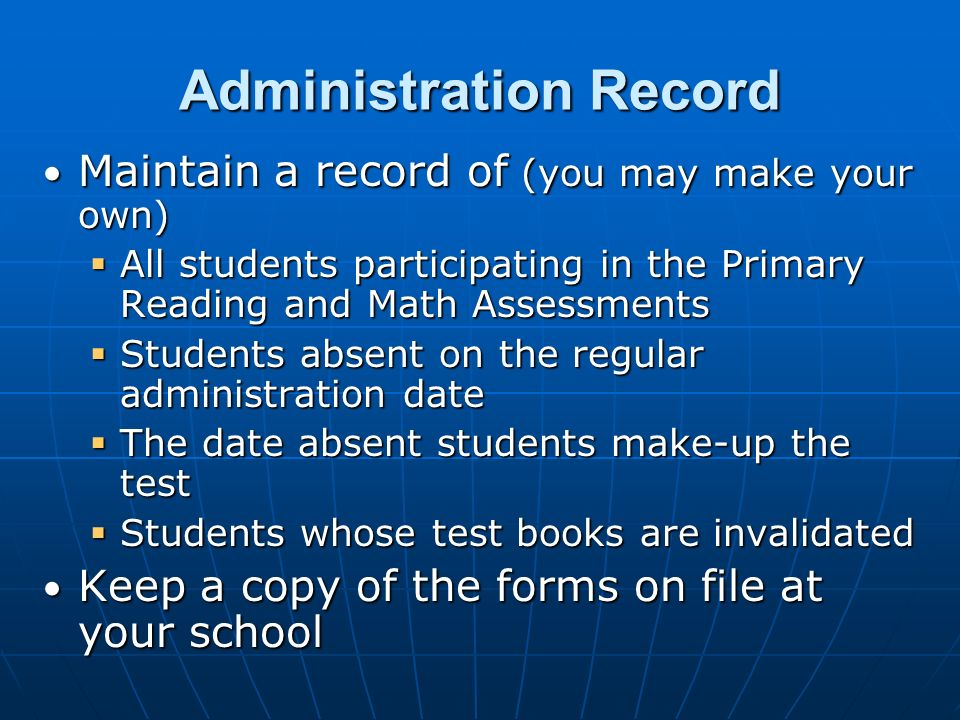 Administration Record Maintain a record of (you may make your own) Maintain a record of (you may make your own)  All students participating in the Primary Reading and Math Assessments  Students absent on the regular administration date  The date absent students make-up the test  Students whose test books are invalidated Keep a copy of the forms on file at your school Keep a copy of the forms on file at your school