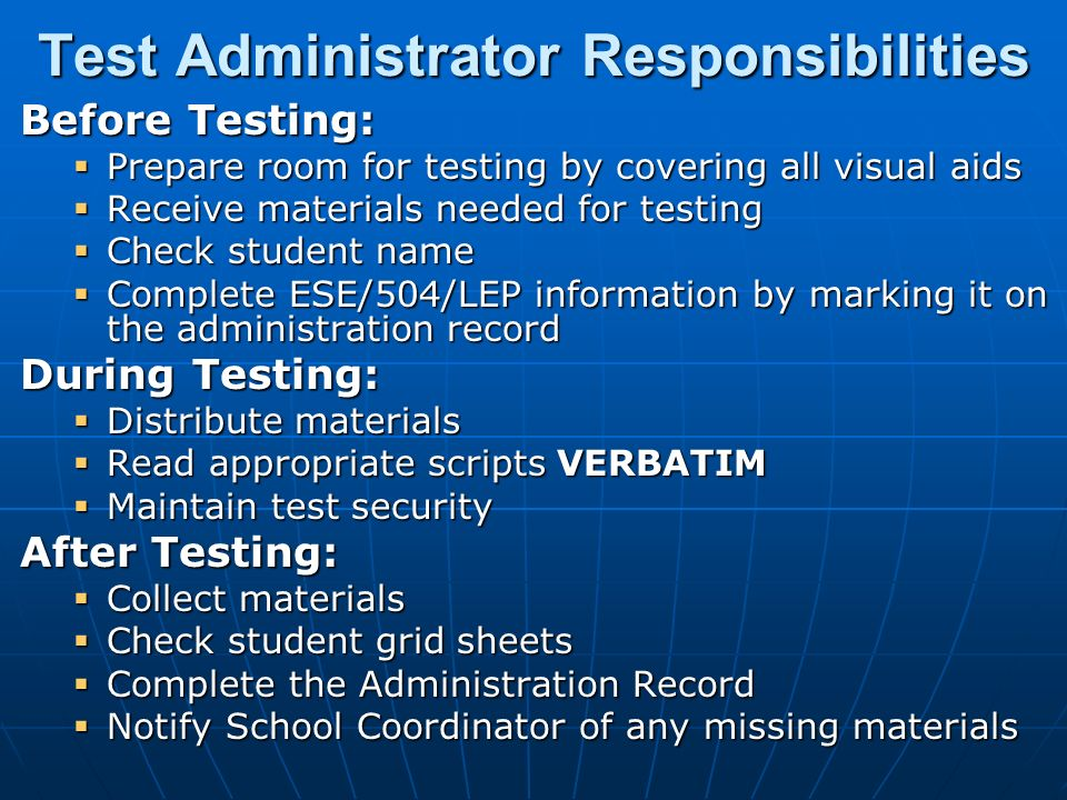 Test Administrator Responsibilities Before Testing:  Prepare room for testing by covering all visual aids  Receive materials needed for testing  Check student name  Complete ESE/504/LEP information by marking it on the administration record During Testing:  Distribute materials  Read appropriate scripts VERBATIM  Maintain test security After Testing:  Collect materials  Check student grid sheets  Complete the Administration Record  Notify School Coordinator of any missing materials