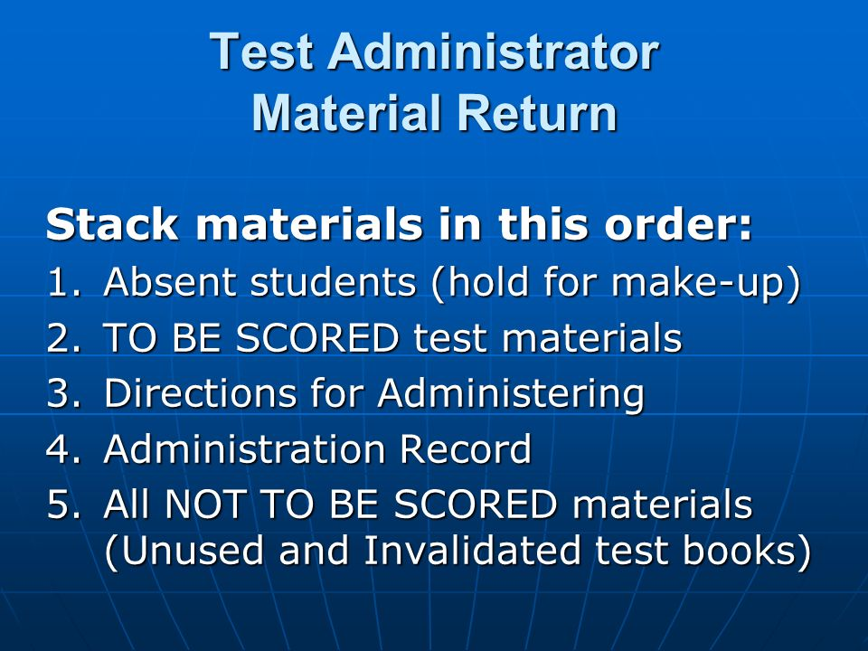 Test Administrator Material Return Stack materials in this order: 1.Absent students (hold for make-up) 2.TO BE SCORED test materials 3.Directions for Administering 4.Administration Record 5.All NOT TO BE SCORED materials (Unused and Invalidated test books)