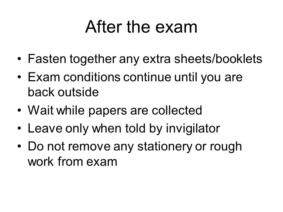 After the exam Fasten together any extra sheets/booklets Exam conditions continue until you are back outside Wait while papers are collected Leave only when told by invigilator Do not remove any stationery or rough work from exam