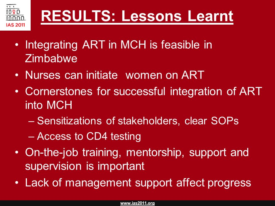 www.ias2011.org RESULTS: Lessons Learnt Integrating ART in MCH is feasible in Zimbabwe Nurses can initiate women on ART Cornerstones for successful integration of ART into MCH –Sensitizations of stakeholders, clear SOPs –Access to CD4 testing On-the-job training, mentorship, support and supervision is important Lack of management support affect progress