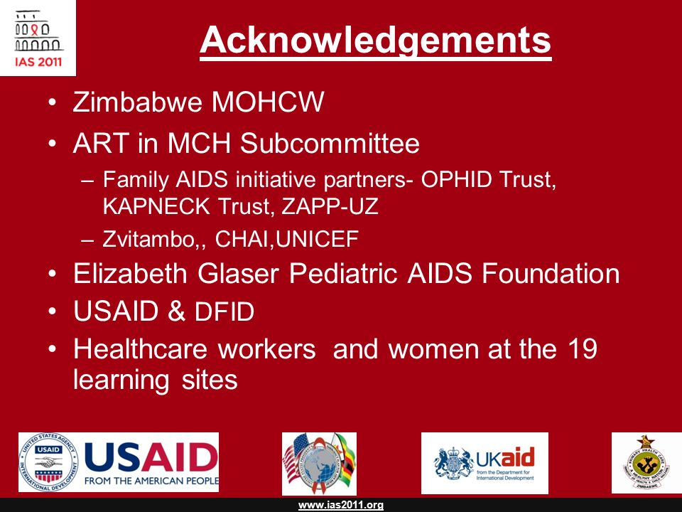 www.ias2011.org Acknowledgements Zimbabwe MOHCW ART in MCH Subcommittee –Family AIDS initiative partners- OPHID Trust, KAPNECK Trust, ZAPP-UZ –Zvitambo,, CHAI,UNICEF Elizabeth Glaser Pediatric AIDS Foundation USAID & DFID Healthcare workers and women at the 19 learning sites